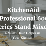 KitchenAid Professional 600 Series Stand Mixer – A Must-Have Helper in Your Kitchen
