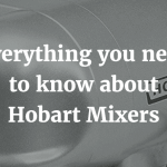 Everything you need to know about Hobart Mixers